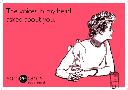 The voices in my head asked about you.