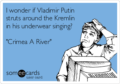 "I wonder if Vladimir Putin struts around the Kremlin in his underwear singing?  ""Crimea A River"""