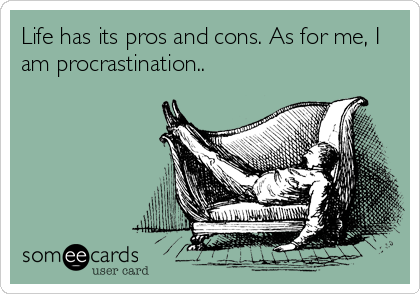 Life has its pros and cons. As for me, I am procrastination..