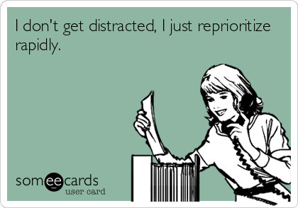I don't get distracted, I just reprioritize rapidly.