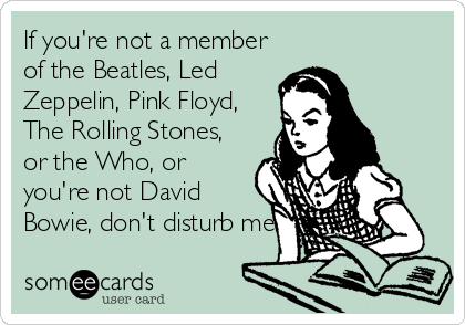 If you're not a member of the Beatles, Led Zeppelin, Pink Floyd, The Rolling Stones, or the Who, or you're not David Bowie, don't disturb me.