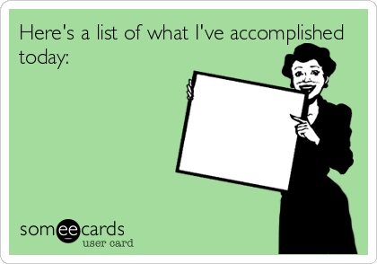 Here's a list of what I've accomplished today:
