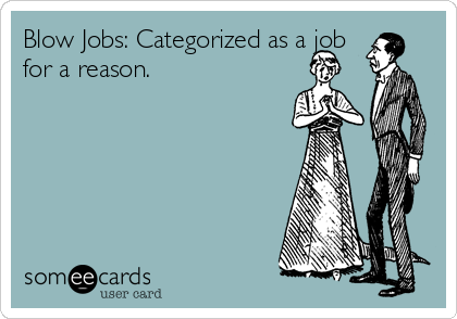 Blow Jobs: Categorized as a job for a reason.