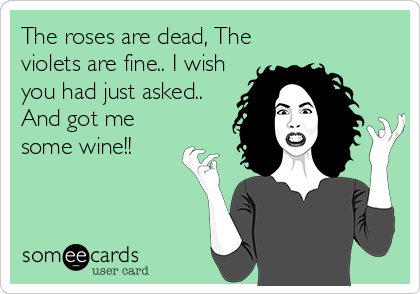 The roses are dead, The violets are fine.. I wish you had just asked.. And got me some wine!!