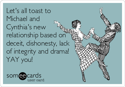 Let's all toast to Michael and Cynthia's new relationship based on deceit, dishonesty, lack of integrity and drama! YAY you!