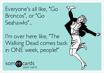 "Everyone's all like, ""Go Broncos"", or ""Go Seahawks""...  I'm over here like, ""The Walking Dead comes back in ONE week, people!"""