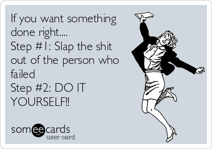 If you want something done right.... Step #1: Slap the shit out of the person who failed Step #2: DO IT YOURSELF!!