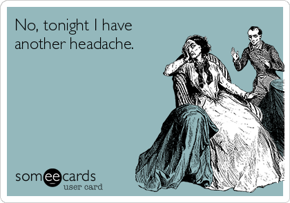No, tonight I have another headache.
