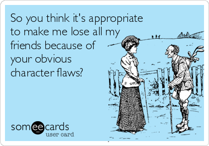 So you think it's appropriate to make me lose all my friends because of your obvious  character flaws?