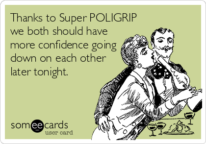 Thanks to Super POLIGRIP we both should have more confidence going down on each other later tonight.