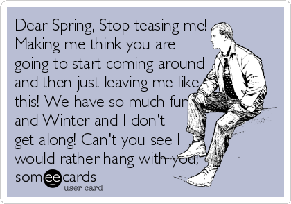 Dear Spring, Stop teasing me! Making me think you are going to start coming around and then just leaving me like this! We have so much fun and Winter and I don't get along! Can't you see I would rather hang with you!