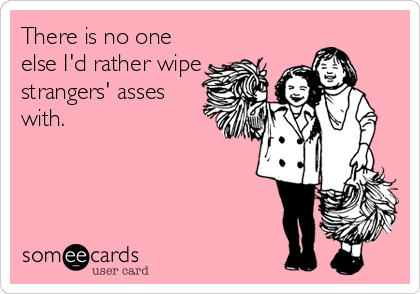 There is no one else I'd rather wipe strangers' asses with.