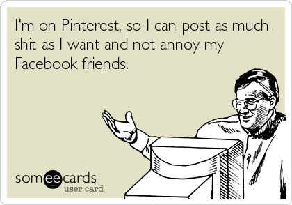 I'm on Pinterest, so I can post as much shit as I want and not annoy my Facebook friends.