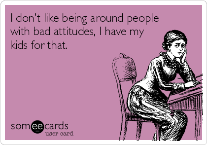 I don't like being around people with bad attitudes, I have my kids for that.