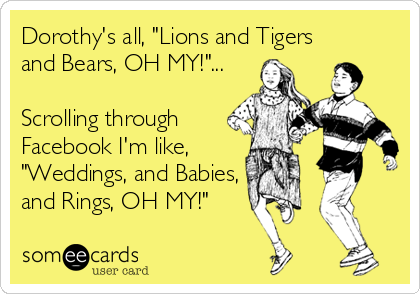 "Dorothy's all, ""Lions and Tigers and Bears, OH MY!""...  Scrolling through Facebook I'm like,   ""Weddings, and Babies, and Rings, OH MY!"""