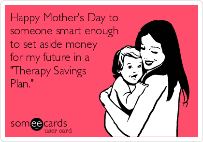 "Happy Mother's Day to someone smart enough to set aside money for my future in a ""Therapy Savings Plan."""