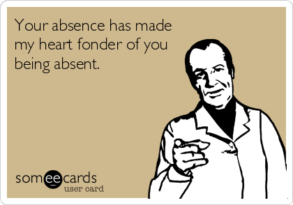 Your absence has made my heart fonder of you being absent.