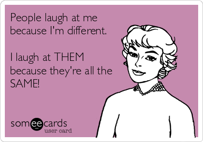 People laugh at me because I'm different.  I laugh at THEM because they're all the SAME!