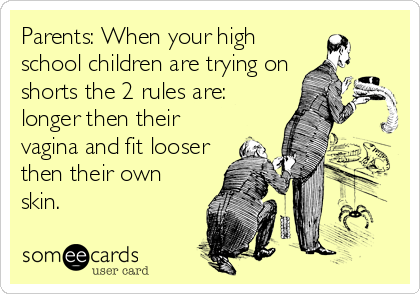 Parents: When your high school children are trying on shorts the 2 rules are: longer then their vagina and fit looser then their own skin.
