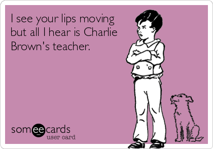 I see your lips moving but all I hear is Charlie Brown's teacher.