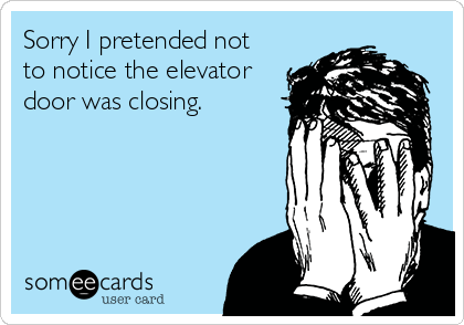 Sorry I pretended not to notice the elevator door was closing.