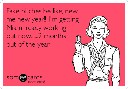 Fake bitches be like, new me new year!! I'm getting Miami ready working out now......2 months out of the year.