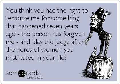 You think you had the right to terrorize me for something that happened seven years ago - the person has forgiven  me - and play the judge after the hords of women you mistreated in your life?