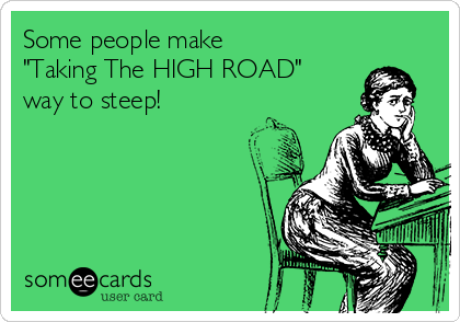 "Some people make ""Taking The HIGH ROAD"" way to steep!"