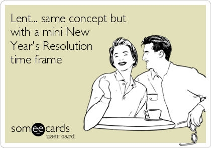 Lent... same concept but with a mini New Year's Resolution time frame