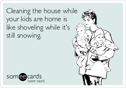 Cleaning the house while your kids are home is like shoveling while it's still snowing.