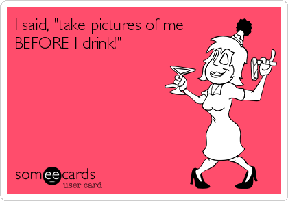 """I said, """"take pictures of me BEFORE I drink!"""""""