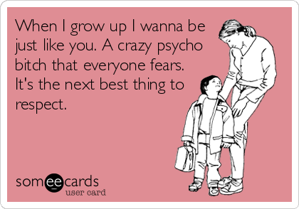 When I grow up I wanna be just like you. A crazy psycho bitch that everyone fears. It's the next best thing to respect.