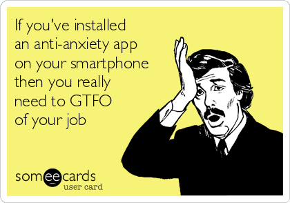 If you've installed an anti-anxiety app on your smartphone then you really  need to GTFO of your job
