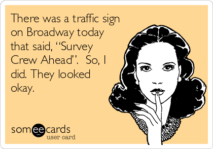 """There was a traffic sign on Broadway today that said, """"Survey Crew Ahead"""".  So, I did. They looked okay."""