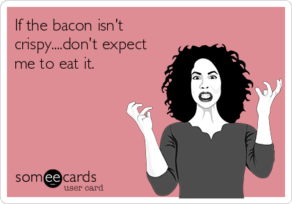 If the bacon isn't crispy....don't expect me to eat it.