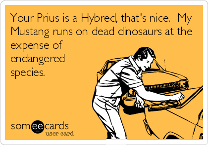 Your Prius is a Hybred, that's nice.  My Mustang runs on dead dinosaurs at the expense of endangered species.