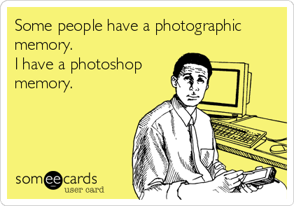 Some people have a photographic memory. I have a photoshop memory.