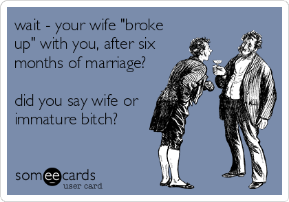 "wait - your wife ""broke up"" with you, after six  months of marriage?  did you say wife or  immature bitch?"