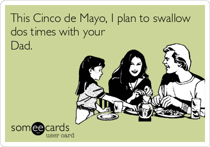 This Cinco de Mayo, I plan to swallow dos times with your Dad.