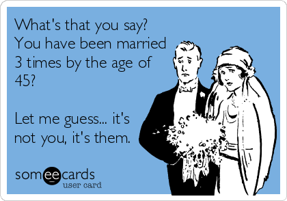 What's that you say? You have been married 3 times by the age of 45?   Let me guess... it's not you, it's them.