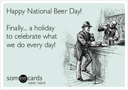 Happy National Beer Day!  Finally... a holiday to celebrate what we do every day!