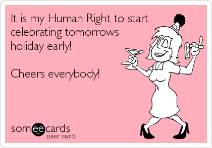 It is my Human Right to start celebrating tomorrows holiday early!  Cheers everybody!