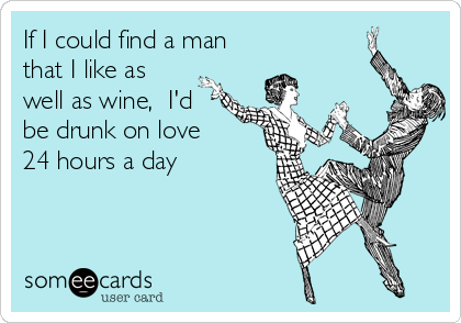 If I could find a man that I like as well as wine,  I'd be drunk on love  24 hours a day
