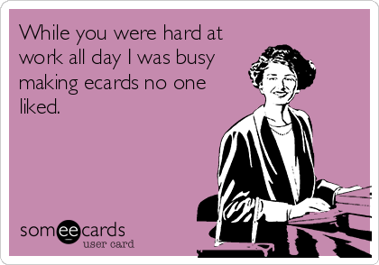 While you were hard at work all day I was busy making ecards no one liked.