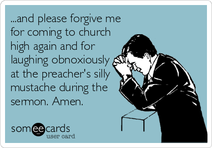 ...and please forgive me for coming to church high again and for laughing obnoxiously at the preacher's silly mustache during the sermon. Amen.