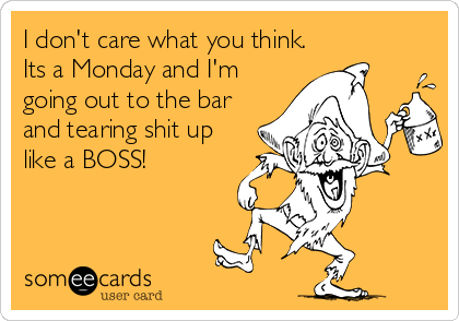 I don't care what you think. Its a Monday and I'm going out to the bar and tearing shit up like a BOSS!
