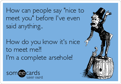 """How can people say """"nice to meet you"""" before I've even said anything..  How do you know it's nice to meet me?! I'm a complete arsehole!"""