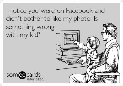 I notice you were on Facebook and didn't bother to like my photo. Is something wrong  with my kid?