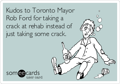 Kudos to Toronto Mayor Rob Ford for taking a crack at rehab instead of just taking some crack.