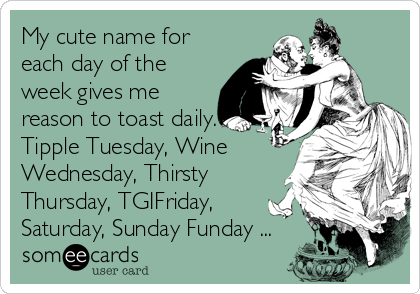 My cute name for each day of the week gives me reason to toast daily. Tipple Tuesday, Wine Wednesday, Thirsty Thursday, TGIFriday, Saturday, Sunday Funday ...